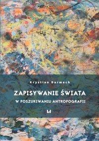 Zapisywanie świata. W poszukiwaniu antropografii - Krystian Darmach - ebook