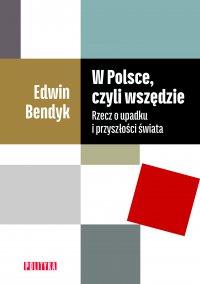 W Polsce, czyli wszędzie. Rzecz o upadku i przyszłości świata - Edwin Bendyk - ebook