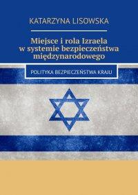 Miejsce irola Izraela wsystemie bezpieczeństwa międzynarodowego - Katarzyna Lisowska - ebook
