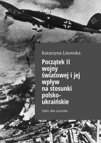 Początek II wojny światowejijej wpływ nastosunki polsko-ukraińskie - Katarzyna Lisowska - ebook