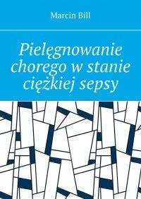 Pielęgnowanie chorego wstanie ciężkiej sepsy - Marcin Bill - ebook