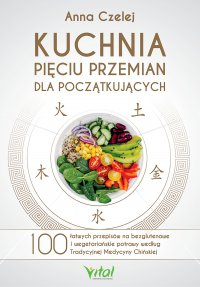 Kuchnia Pięciu Przemian dla początkujących. 100 łatwych przepisów na bezglutenowe i wegetariańskie potrawy według Tradycyjnej Medycyny Chińskiej - Anna Czelej - ebook
