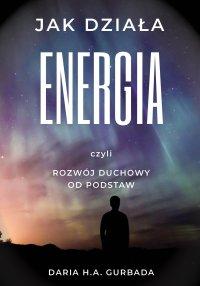 Jak działa energia, czyli rozwój duchowy od podstaw - Daria H.A. Gurbada - ebook