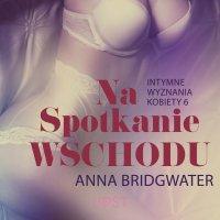 Na spotkanie Wschodu - Intymne wyznania kobiety 6 - Anna Bridgwater - audiobook