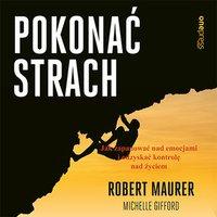 Pokonać strach. Jak zapanować nad emocjami i odzyskać kontrolę nad życiem - Robert Maurer - audiobook