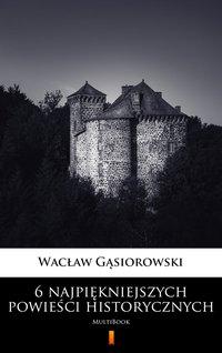 6 najpiękniejszych powieści historycznych - Wacław Gąsiorowski - ebook