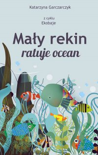 Mały rekin ratuje ocean. Z cyklu Ekobaje - Katarzyna Garczarczyk - ebook