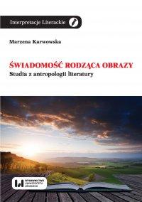 Świadomość rodząca obrazy. Studia z antropologii literatury - Marzena Karwowska - ebook