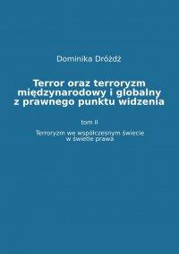 Terror oraz terroryzm międzynarodowy i globalny z  prawnego punktu widzenia. Tom II: Terroryzm we współczesnym świecie w świetle prawa - dr Dominika Dróżdż - ebook