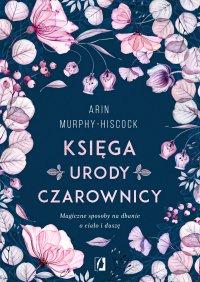 Księga urody czarownicy. Magiczne sposoby na dbanie o ciało i duszę - Arin Murphy-Hiscock - ebook