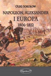 Napoleon, Aleksander i Europa 1806-1812 - Oleg Sokołow - ebook