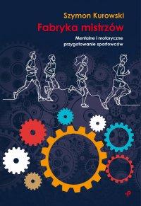 Fabryka Mistrzów. Mentalne i motoryczne przygotowanie sportowców - Szymon Kurowski - ebook
