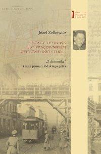 """Piszący te słowa jest pracownikiem gettowej instytucji... """"Z dziennika"""" i inne pisma z łódzkiego getta - Józef Zelkowicz - ebook"""