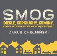 SMOG. Diesle, kopciuchy, kominy, czyli dlaczego w Polsce nie da się oddychać? - Jakub Chełmiński - audiobook