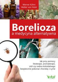 Borelioza a medycyna alternatywna. Jak przy pomocy litoterapii, aromaterapii, ziół czy srebra koloidalnego bezpiecznie pokonać chorobę z Lyme - Werner Kühni - ebook