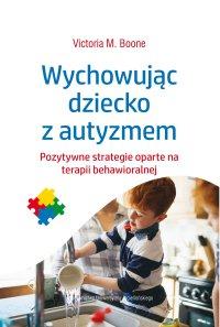 Wychowując dziecko z autyzmem. Pozytywne strategie oparte na terapii behawioralnej - Victoria M. Boone - ebook