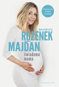 Świadoma mama. Praktyczna wiedza i porady - Małgorzata Rozenek-Majdan - ebook