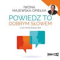 Powiedz to dobrym słowem - Iwona Majewska-Opiełka - audiobook
