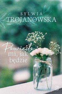 Powiedz mi, jak będzie - Sylwia Trojanowska - ebook