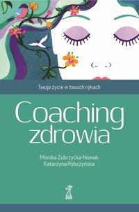 Coaching zdrowia. Twoje życie w twoich rękach - Monika Zubrzycka-Nowak - ebook