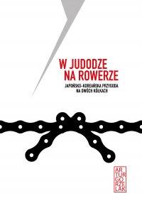W judodze na rowerze. Japońsko - koreańska przygoda na dwóch kółkach - Artur Gorzelak - ebook