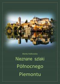 Nieznane szlaki północnego Piemontu - Blanka Halikowska - ebook