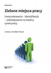 Zielone miejsca pracy. Uwarunkowania – identyfikacja – oddziaływanie na lokalny rynek pracy - Łukasz Jarosław Kozar - ebook