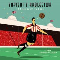 Zapiski z królestwa. 50 niesamowitych opowieści o angielskim futbolu - Przemysław Rudzki - audiobook