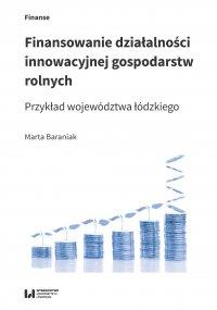 Finansowanie działalności innowacyjnej gospodarstw rolnych. Przykład województwa łódzkiego - Marta Baraniak - ebook