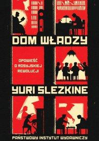 Dom Władzy. Opowieść o rosyjskiej rewolucji - Yuri Slezkine - ebook