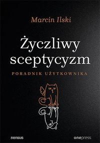 Życzliwy sceptycyzm. Poradnik użytkownika - Marcin Ilski - ebook
