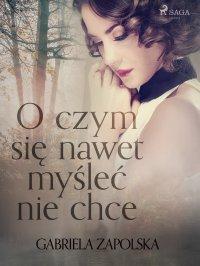 O czym się nawet myśleć nie chce - Gabriela Zapolska - ebook