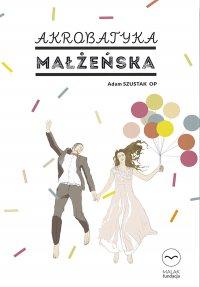 Akrobatyka małżeńska - Adam Szustak OP - ebook