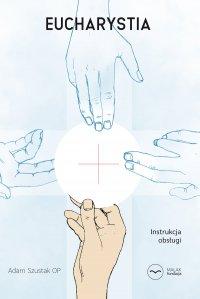 Eucharystia. Instrukcja obsługi - Adam Szustak OP - ebook