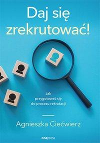 Daj się zrekrutować! Jak przygotować się do procesu rekrutacji - Agnieszka Ciećwierz - ebook
