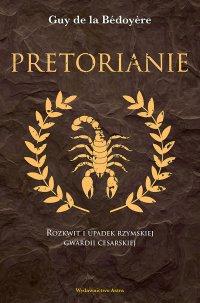 Pretorianie. Rozkwit i upadek rzymskiej gwardii cesarskiej - Guy de la Bédoyère - ebook