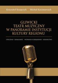 Gliwicki Teatr Muzyczny w panoramie instytucji kultury regionu. Otoczenie - działalność - wyzwania w zarządzaniu - dziedzictwo - Krzysztof Knapczyk - ebook