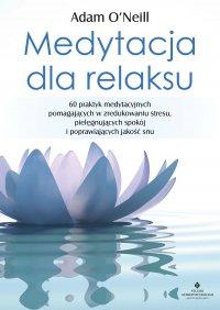 Medytacja dla relaksu. 60 praktyk medytacyjnych, które pomogą zredukować stres, pielęgnować spokój i poprawić jakość snu - Adam O'Neill - ebook