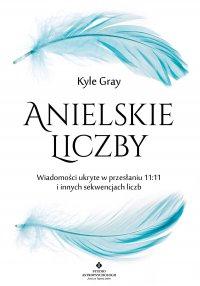 Anielskie liczby. Wiadomości ukryte w przesłaniu 11:11 i innych sekwencjach liczb - Kyle Gray - ebook