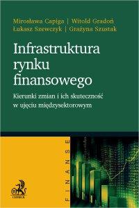 Infrastruktura rynku finansowego - kierunki zmian i ich skuteczność w ujęciu międzysektorowym - Mirosława Capiga - ebook
