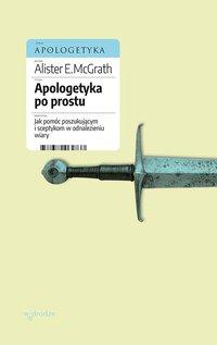 Apologetyka po prostu. Jak pomóc poszukującym i sceptykom w odnalezieniu wiary - Alister E McGrath - ebook