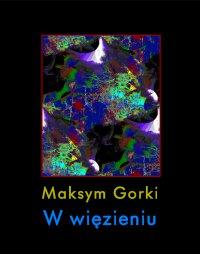 W więzieniu - Maksym Gorki - ebook