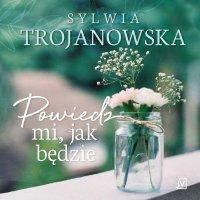 Powiedz mi, jak będzie - Sylwia Trojanowska - audiobook