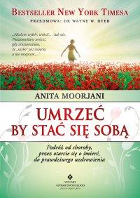 Umrzeć by stać się sobą. Podróż od choroby, przez otarcie się o śmierć do prawdziwego uzdrowienia - Anita Moorjani - ebook
