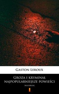 Groza i kryminał – najpopularniejsze powieści - Gaston Leroux - ebook