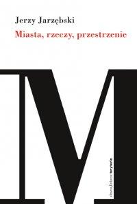 Miasta, rzeczy, przestrzenie - Jerzy Jarzębski - ebook