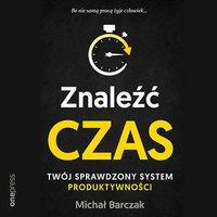 Znaleźć czas. Twój sprawdzony system produktywności - Michał Barczak - audiobook