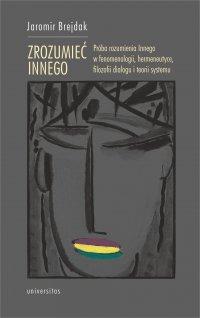 Zrozumieć Innego. Próba rozumienia Innego w fenomenologii, hermeneutyce, filozofii dialogu i teorii systemu - Jaromir Brejdak - ebook