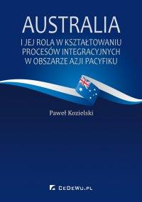 Australia i jej rola w kształtowaniu procesów integracyjnych w obszarze Azji Pacyfiku - Paweł Kozielski - ebook