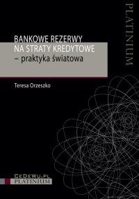 Bankowe rezerwy na straty kredytowe – praktyka światowa - Teresa Orzeszko - ebook
